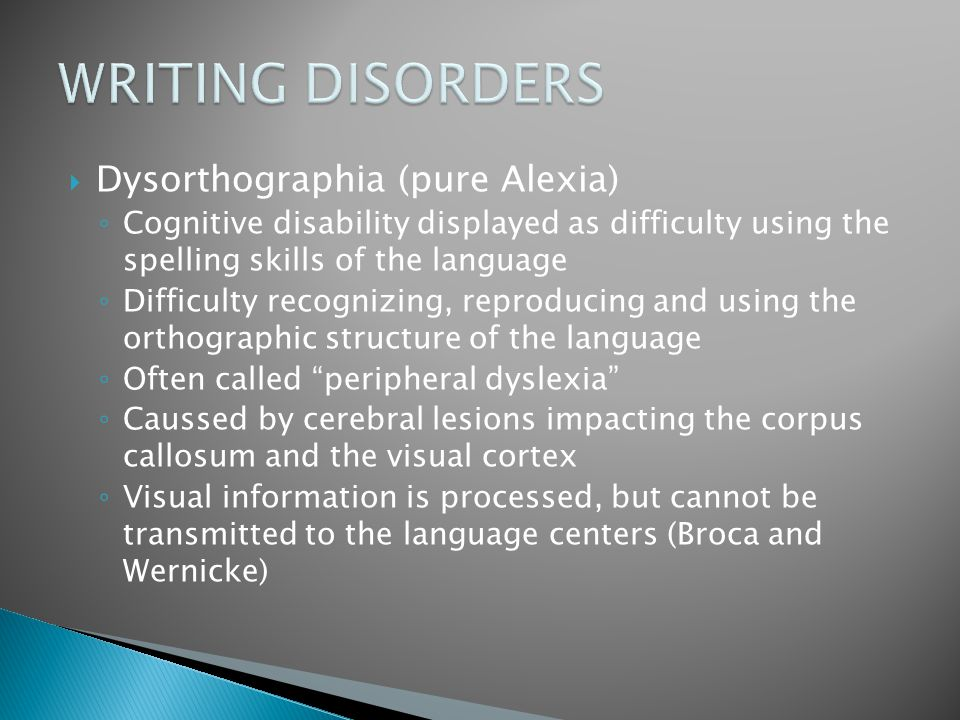  Dysorthographia (pure Alexia) ◦ Cognitive disability displayed as difficulty using the spelling skills of the language ◦ Difficulty recognizing, rep