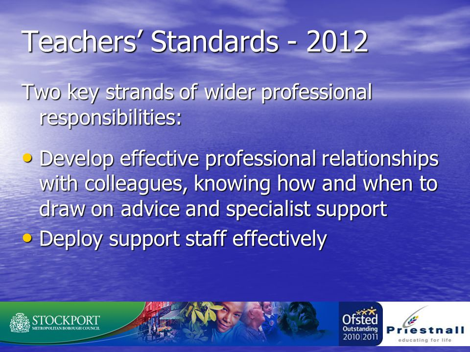 Teachers' Standards - 2012 Two key strands of wider professional responsibilities: Develop effective professional relationships with colleagues, knowing how and when to draw on advice and specialist support Develop effective professional relationships with colleagues, knowing how and when to draw on advice and specialist support Deploy support staff effectively Deploy support staff effectively