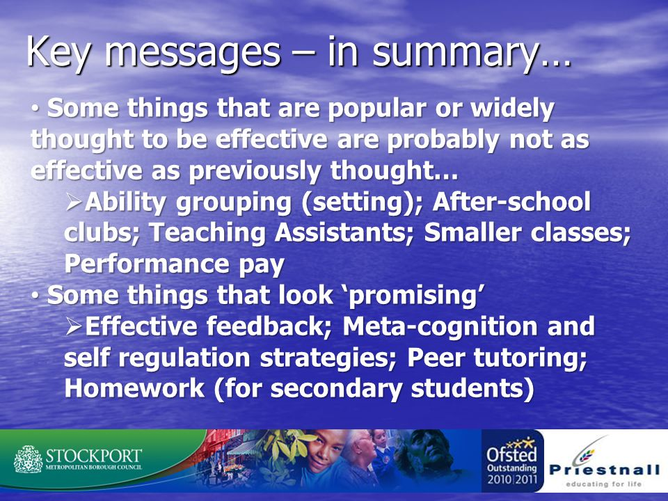 Key messages – in summary… Some things that are popular or widely thought to be effective are probably not as effective as previously thought… Some things that are popular or widely thought to be effective are probably not as effective as previously thought…  Ability grouping (setting); After-school clubs; Teaching Assistants; Smaller classes; Performance pay Some things that look 'promising' Some things that look 'promising'  Effective feedback; Meta-cognition and self regulation strategies; Peer tutoring; Homework (for secondary students)