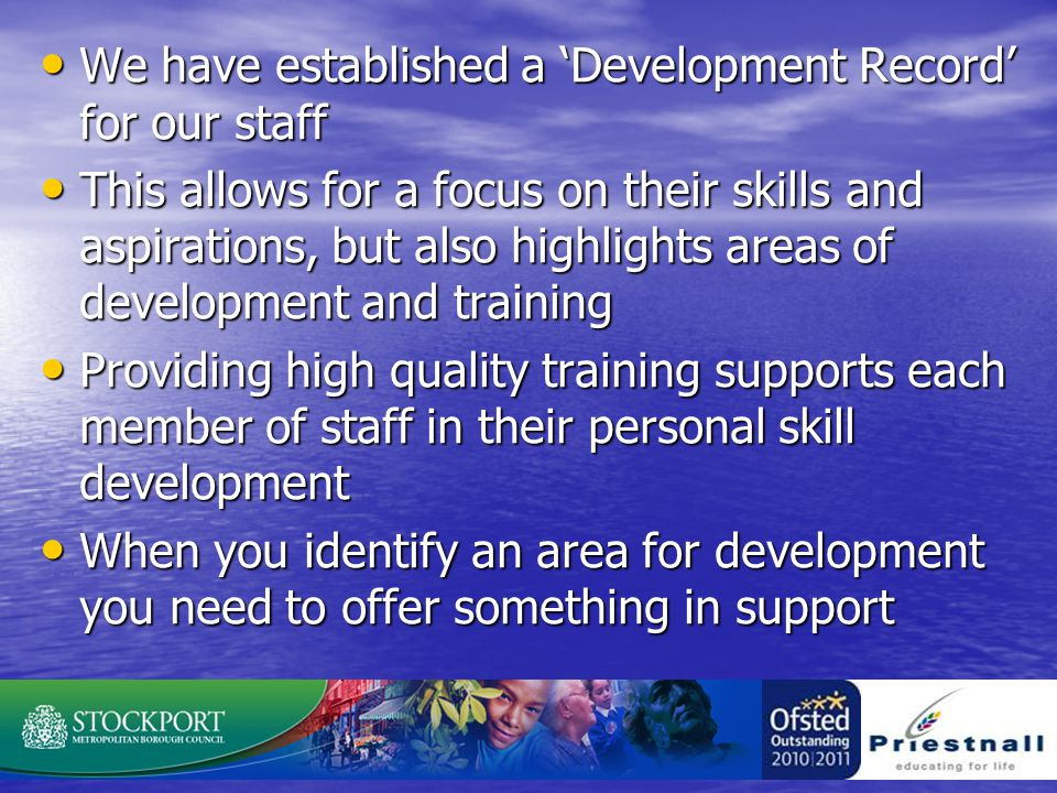 We have established a 'Development Record' for our staff We have established a 'Development Record' for our staff This allows for a focus on their skills and aspirations, but also highlights areas of development and training This allows for a focus on their skills and aspirations, but also highlights areas of development and training Providing high quality training supports each member of staff in their personal skill development Providing high quality training supports each member of staff in their personal skill development When you identify an area for development you need to offer something in support When you identify an area for development you need to offer something in support