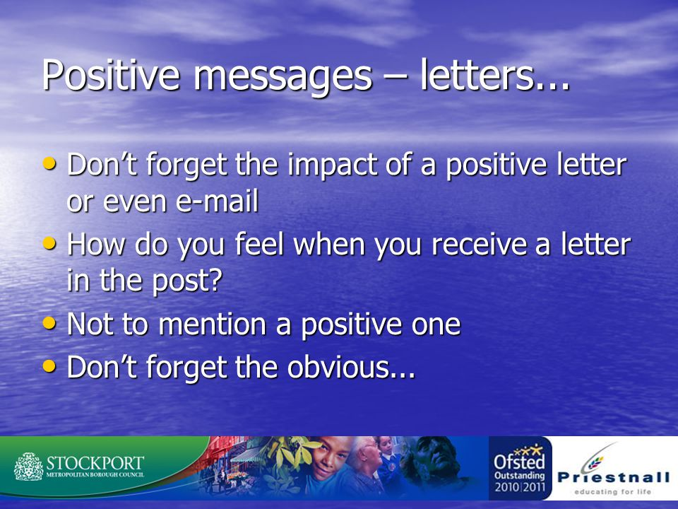 Positive messages – letters... Don't forget the impact of a positive letter or even e-mail Don't forget the impact of a positive letter or even e-mail