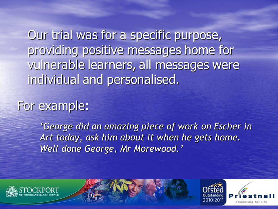 Our trial was for a specific purpose, providing positive messages home for vulnerable learners, all messages were individual and personalised.