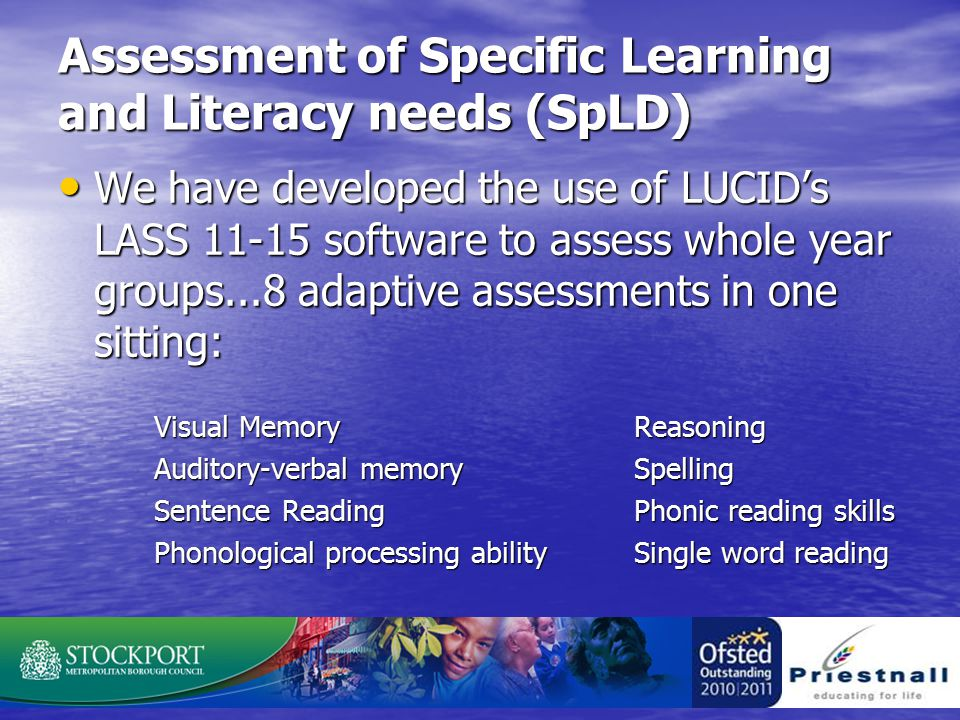 Assessment of Specific Learning and Literacy needs (SpLD) We have developed the use of LUCID's LASS 11-15 software to assess whole year groups...8 adaptive assessments in one sitting: We have developed the use of LUCID's LASS 11-15 software to assess whole year groups...8 adaptive assessments in one sitting: Visual Memory Reasoning Auditory-verbal memory Spelling Sentence Reading Phonic reading skills Phonological processing ability Single word reading