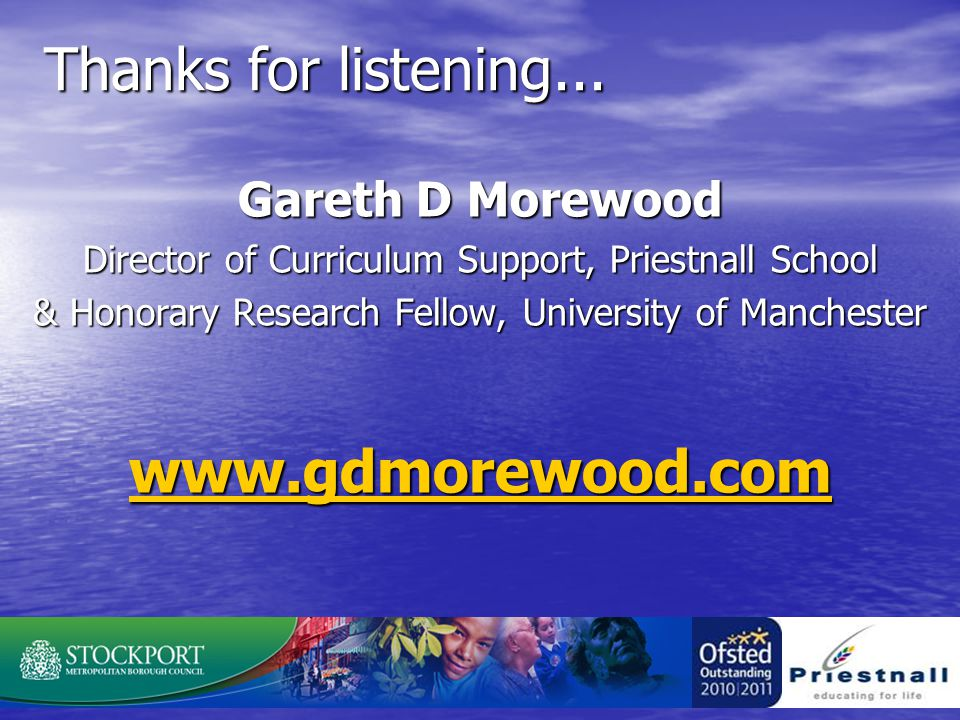 Thanks for listening... Gareth D Morewood Director of Curriculum Support, Priestnall School & Honorary Research Fellow, University of Manchester www.g