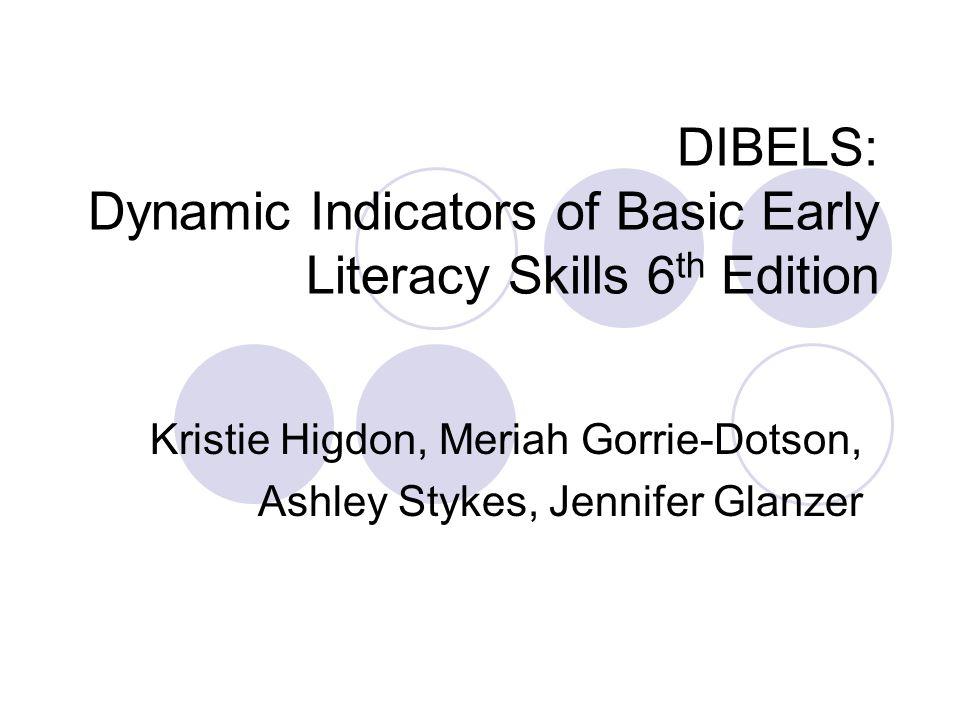 DIBELS: Dynamic Indicators of Basic Early Literacy Skills 6 th Edition Kristie Higdon, Meriah Gorrie-Dotson, Ashley Stykes, Jennifer Glanzer