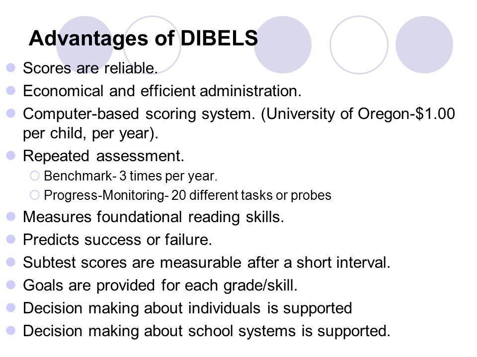 Advantages of DIBELS Scores are reliable. Economical and efficient administration.