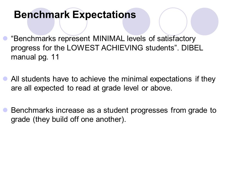 Benchmark Expectations Benchmarks represent MINIMAL levels of satisfactory progress for the LOWEST ACHIEVING students .