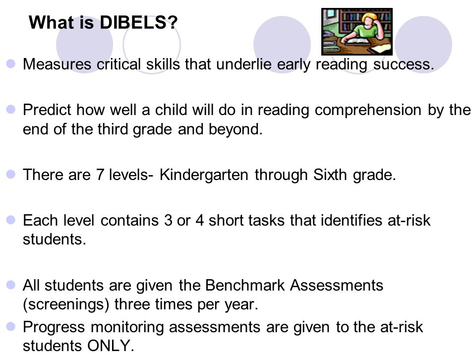 What is DIBELS. Measures critical skills that underlie early reading success.