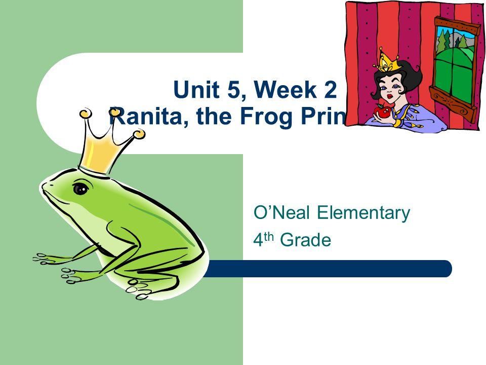 Unit 5, Week 2 Ranita, the Frog Princess O'Neal Elementary 4 th Grade