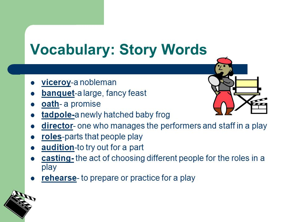 Vocabulary: Story Words viceroy-a nobleman banquet-a large, fancy feast oath- a promise tadpole-a newly hatched baby frog director- one who manages the performers and staff in a play roles-parts that people play audition-to try out for a part casting- the act of choosing different people for the roles in a play rehearse- to prepare or practice for a play