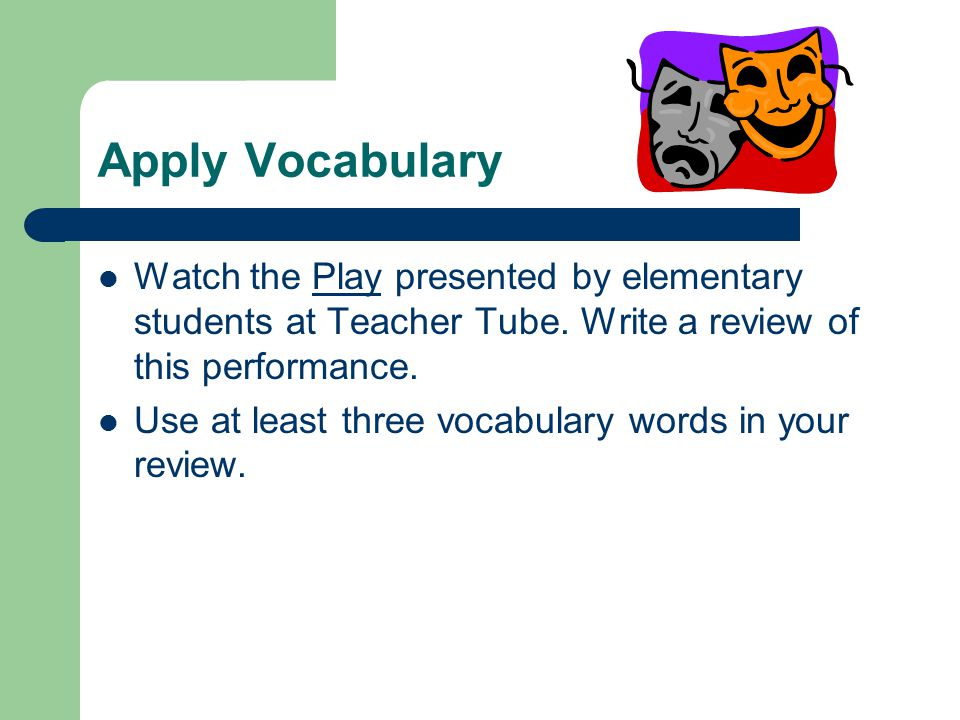 Apply Vocabulary Watch the Play presented by elementary students at Teacher Tube.