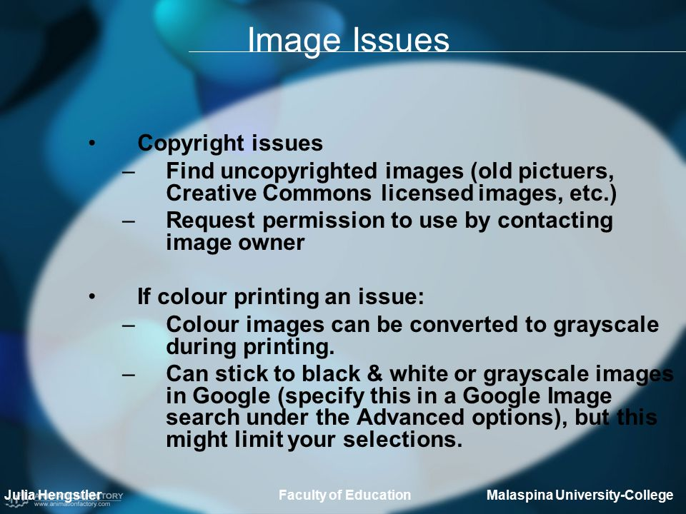 Image Issues Copyright issues –Find uncopyrighted images (old pictuers, Creative Commons licensed images, etc.) –Request permission to use by contacting image owner If colour printing an issue: –Colour images can be converted to grayscale during printing.