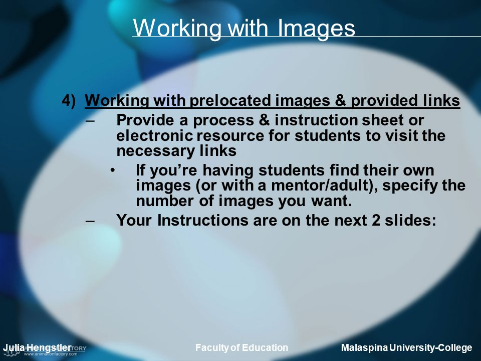 Working with Images 4) Working with prelocated images & provided links –Provide a process & instruction sheet or electronic resource for students to visit the necessary links If you're having students find their own images (or with a mentor/adult), specify the number of images you want.