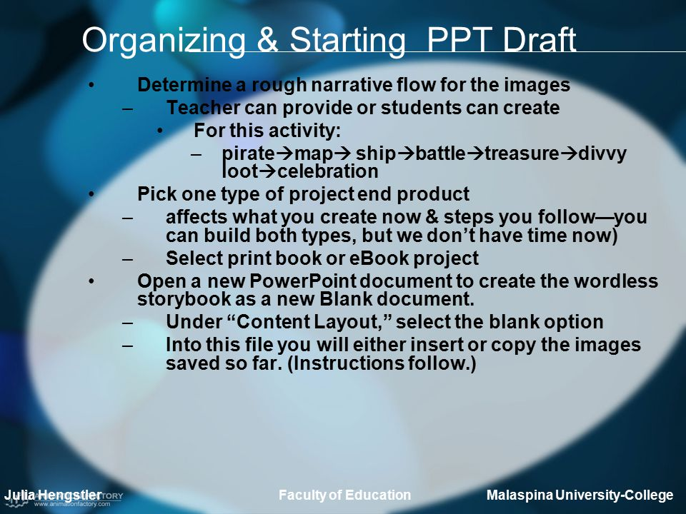 Organizing & Starting PPT Draft Determine a rough narrative flow for the images –Teacher can provide or students can create For this activity: –pirate  map  ship  battle  treasure  divvy loot  celebration Pick one type of project end product –affects what you create now & steps you follow—you can build both types, but we don't have time now) –Select print book or eBook project Open a new PowerPoint document to create the wordless storybook as a new Blank document.