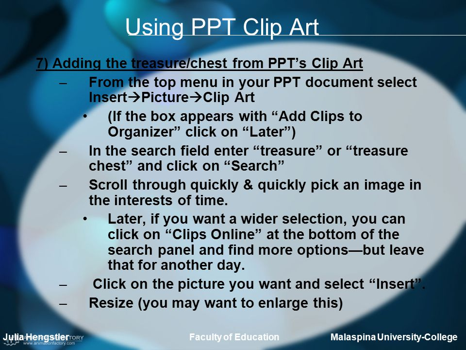 Using PPT Clip Art 7) Adding the treasure/chest from PPT's Clip Art –From the top menu in your PPT document select Insert  Picture  Clip Art (If the box appears with Add Clips to Organizer click on Later ) –In the search field enter treasure or treasure chest and click on Search –Scroll through quickly & quickly pick an image in the interests of time.