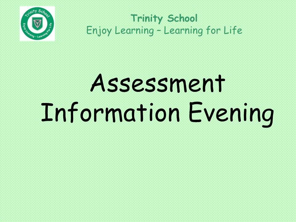 Assessment Information Evening Trinity School Enjoy Learning – Learning for Life