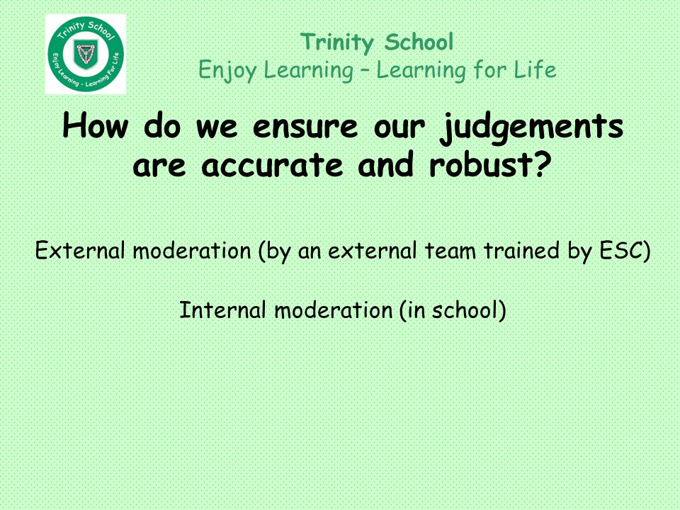 Trinity School Enjoy Learning – Learning for Life How do we ensure our judgements are accurate and robust.