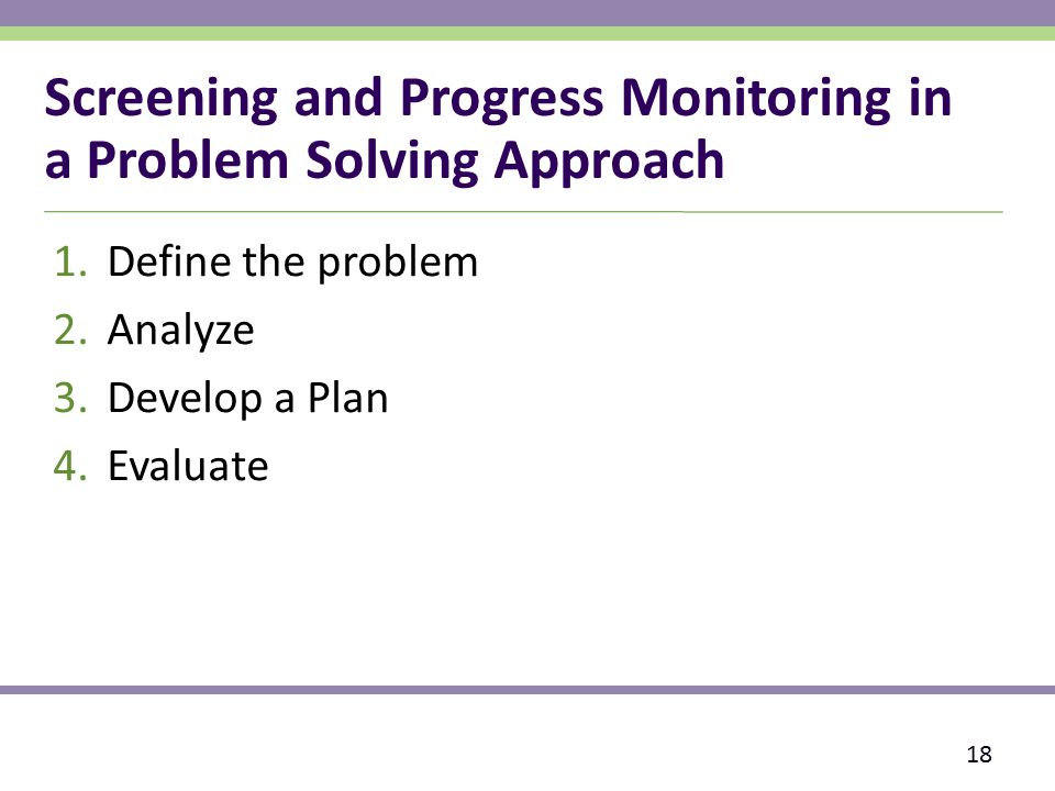 Screening and Progress Monitoring in a Problem Solving Approach 1.Define the problem 2.Analyze 3.Develop a Plan 4.Evaluate 18