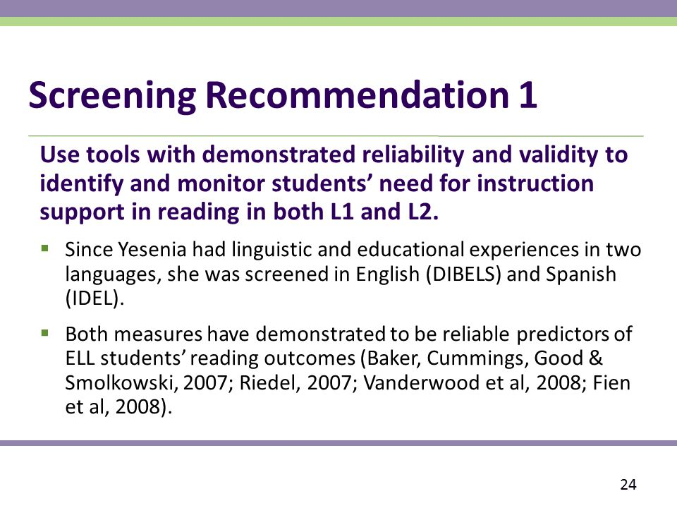 Screening Recommendation 1 Use tools with demonstrated reliability and validity to identify and monitor students' need for instruction support in reading in both L1 and L2.
