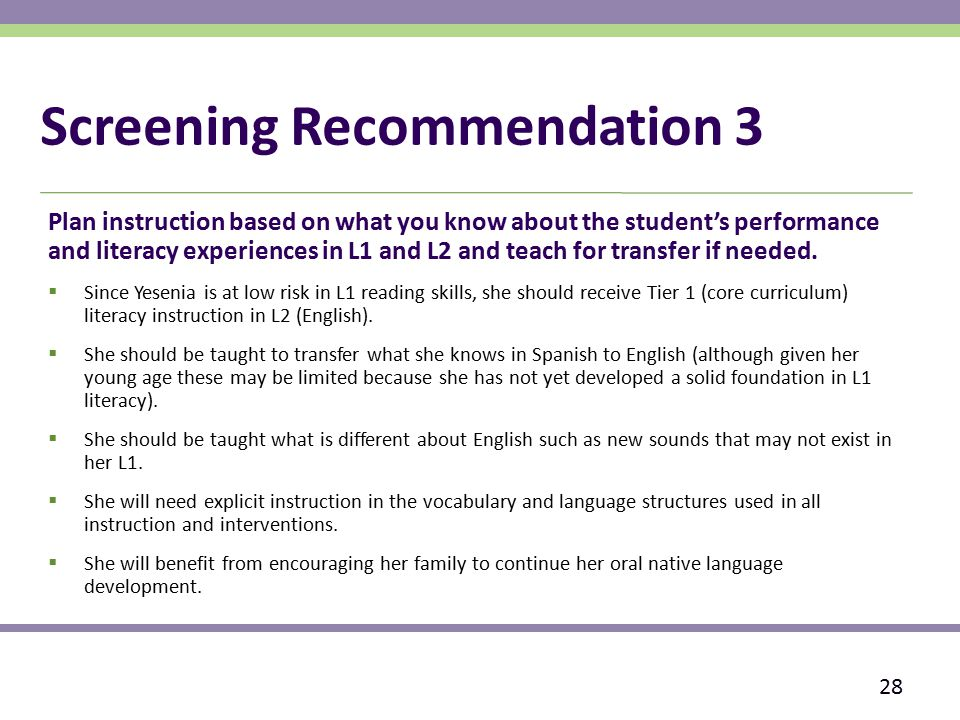 Screening Recommendation 3 Plan instruction based on what you know about the student's performance and literacy experiences in L1 and L2 and teach for transfer if needed.