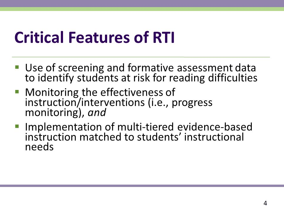 Critical Features of RTI  Use of screening and formative assessment data to identify students at risk for reading difficulties  Monitoring the effectiveness of instruction/interventions (i.e., progress monitoring), and  Implementation of multi-tiered evidence-based instruction matched to students' instructional needs 4
