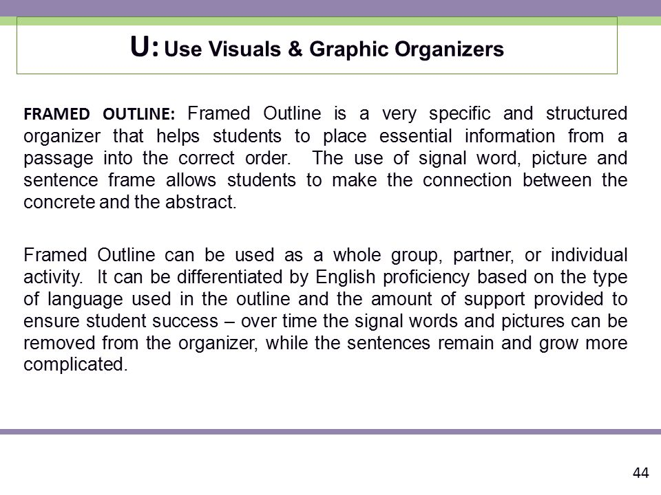 U: Use Visuals & Graphic Organizers FRAMED OUTLINE: Framed Outline is a very specific and structured organizer that helps students to place essential information from a passage into the correct order.