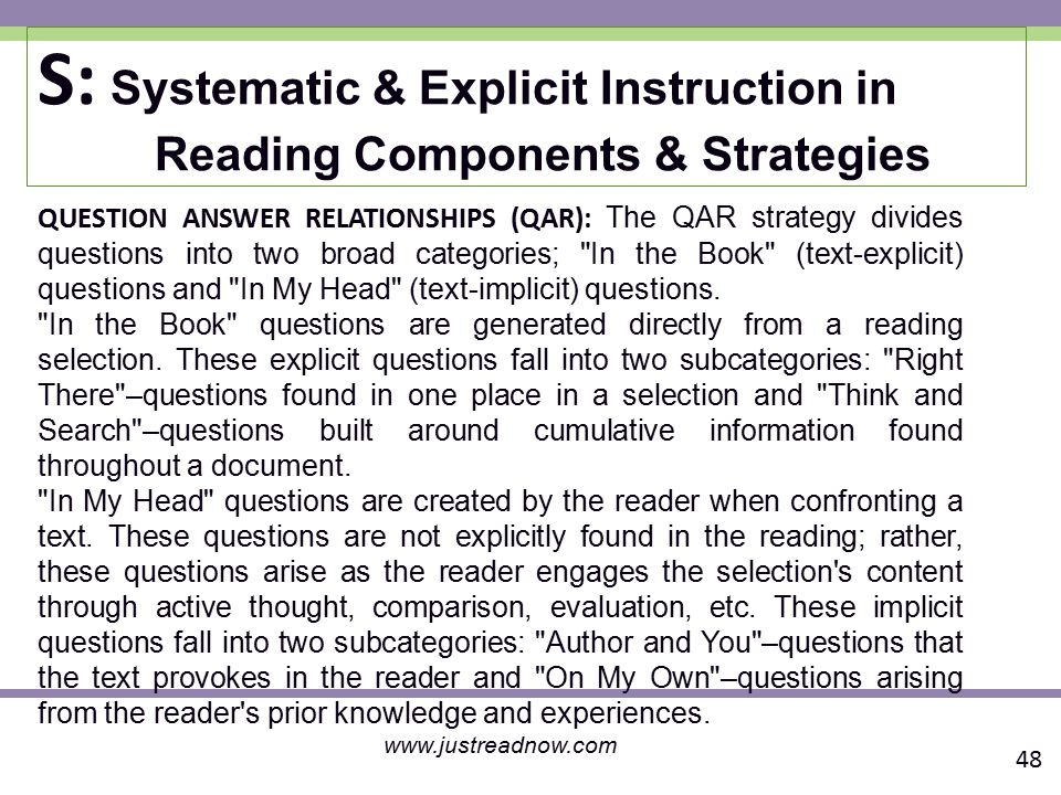 S: Systematic & Explicit Instruction in Reading Components & Strategies QUESTION ANSWER RELATIONSHIPS (QAR): The QAR strategy divides questions into two broad categories; In the Book (text-explicit) questions and In My Head (text-implicit) questions.