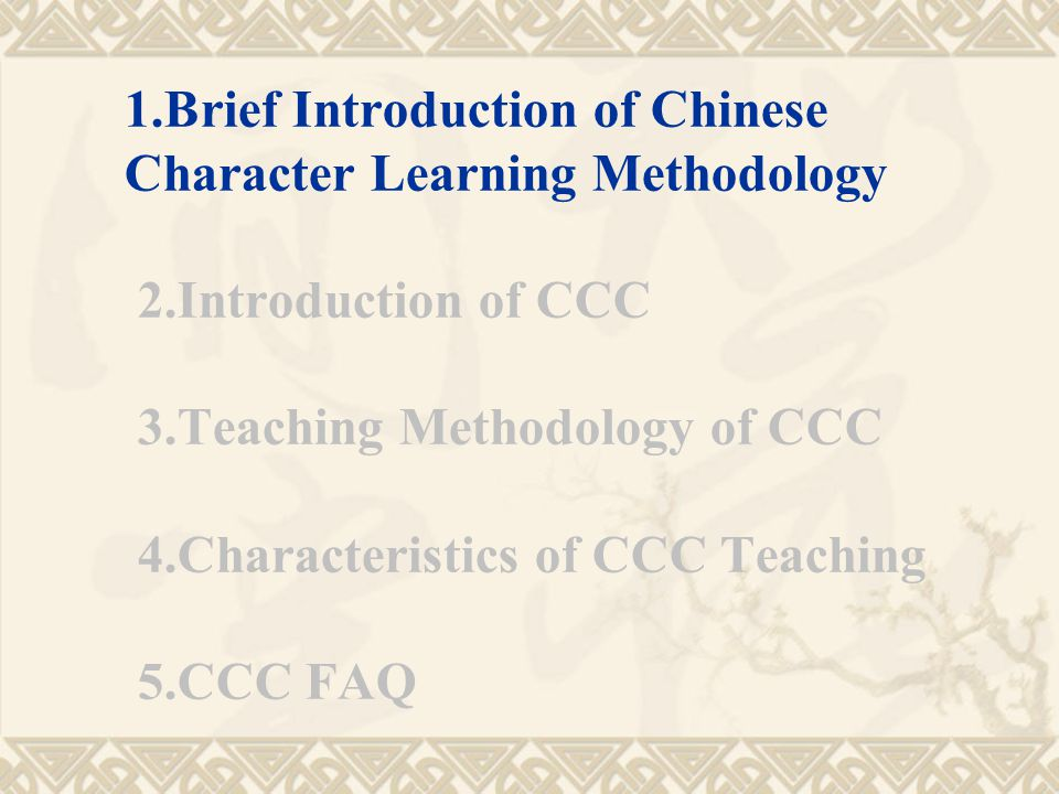 1.Brief Introduction of Chinese Character Learning Methodology 2.Introduction of CCC 3.Teaching Methodology of CCC 4.Characteristics of CCC Teaching 5.CCC FAQ