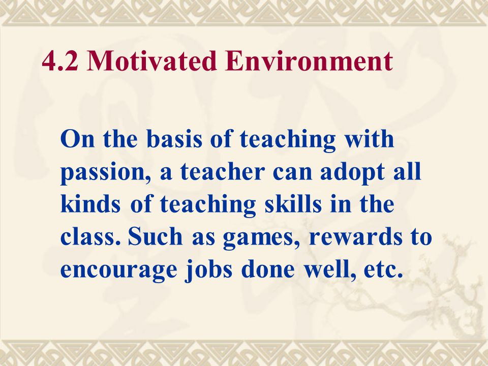 4.1 Passionate Teaching It requires a teacher to have passion in the teaching. Some variable tones, amiable gesture expression will be greatly helpful