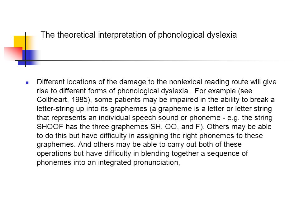 The theoretical interpretation of phonological dyslexia Different locations of the damage to the nonlexical reading route will give rise to different forms of phonological dyslexia.