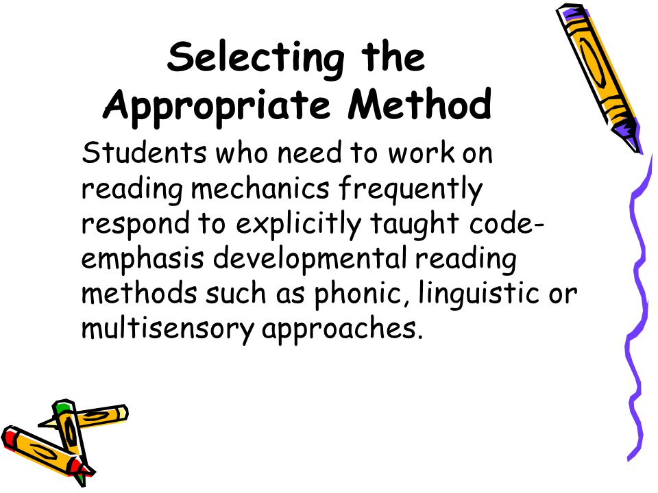 Selecting the Appropriate Method Students who need to work on reading mechanics frequently respond to explicitly taught code- emphasis developmental r