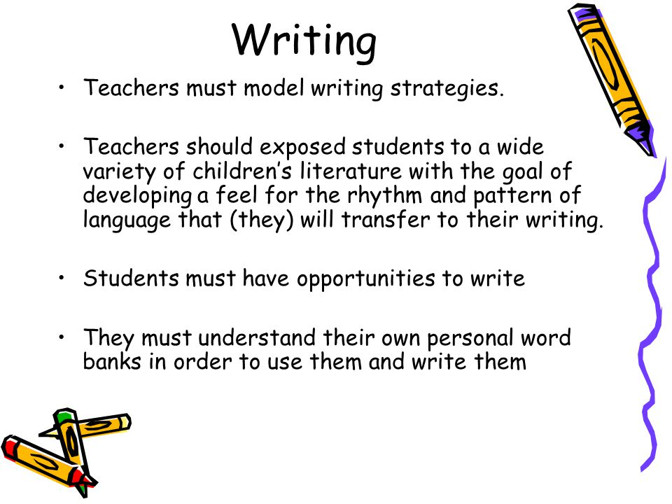 Writing Teachers must model writing strategies. Teachers should exposed students to a wide variety of children's literature with the goal of developin
