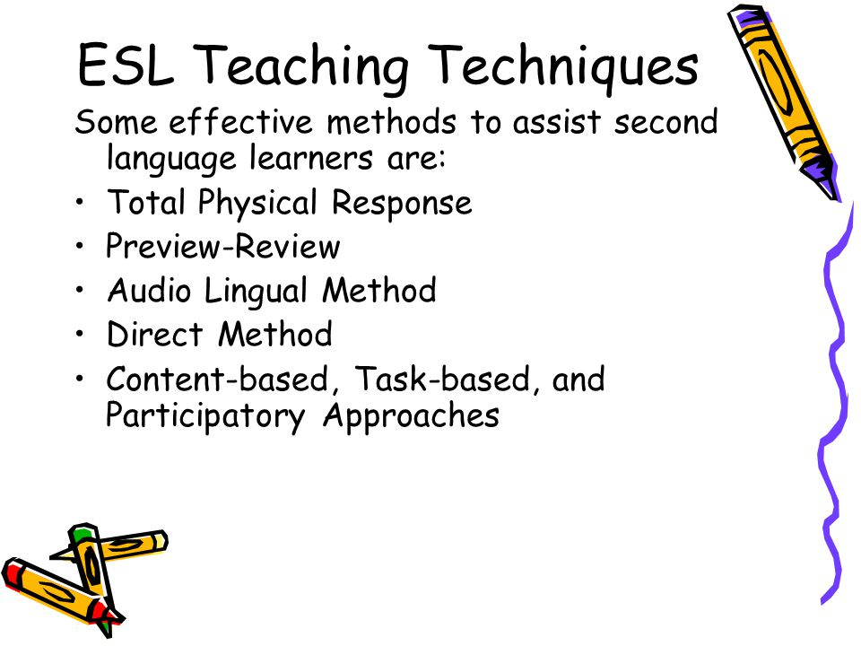ESL Teaching Techniques Some effective methods to assist second language learners are: Total Physical Response Preview-Review Audio Lingual Method Dir