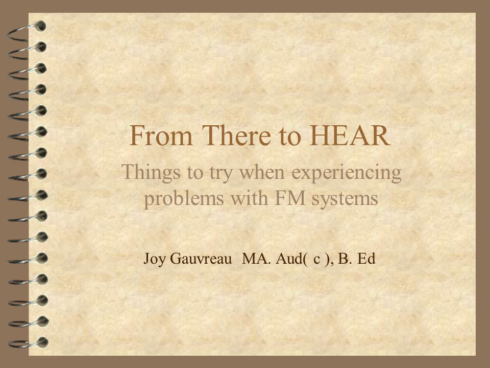 From There to HEAR Things to try when experiencing problems with FM systems Joy Gauvreau MA.