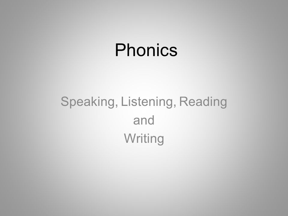 Phonics Speaking and listening are the foundations for reading and writing.
