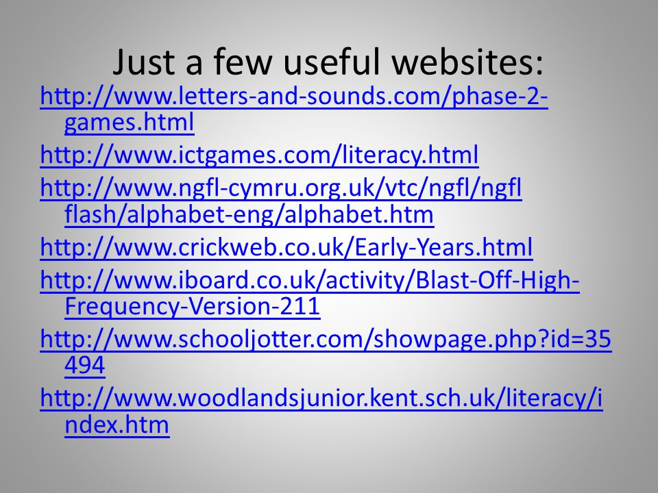 Just a few useful websites: http://www.letters-and-sounds.com/phase-2- games.html http://www.ictgames.com/literacy.html http://www.ngfl-cymru.org.uk/vtc/ngfl/ngfl flash/alphabet-eng/alphabet.htm http://www.crickweb.co.uk/Early-Years.html http://www.iboard.co.uk/activity/Blast-Off-High- Frequency-Version-211 http://www.schooljotter.com/showpage.php?id=35 494 http://www.woodlandsjunior.kent.sch.uk/literacy/i ndex.htm