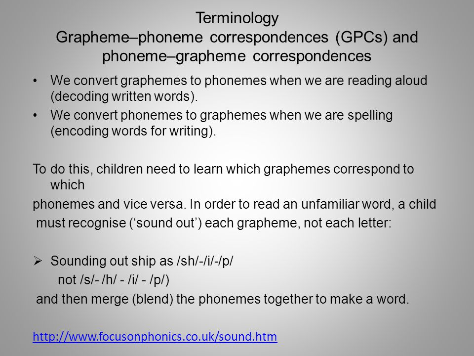Terminology Grapheme–phoneme correspondences (GPCs) and phoneme–grapheme correspondences We convert graphemes to phonemes when we are reading aloud (decoding written words).