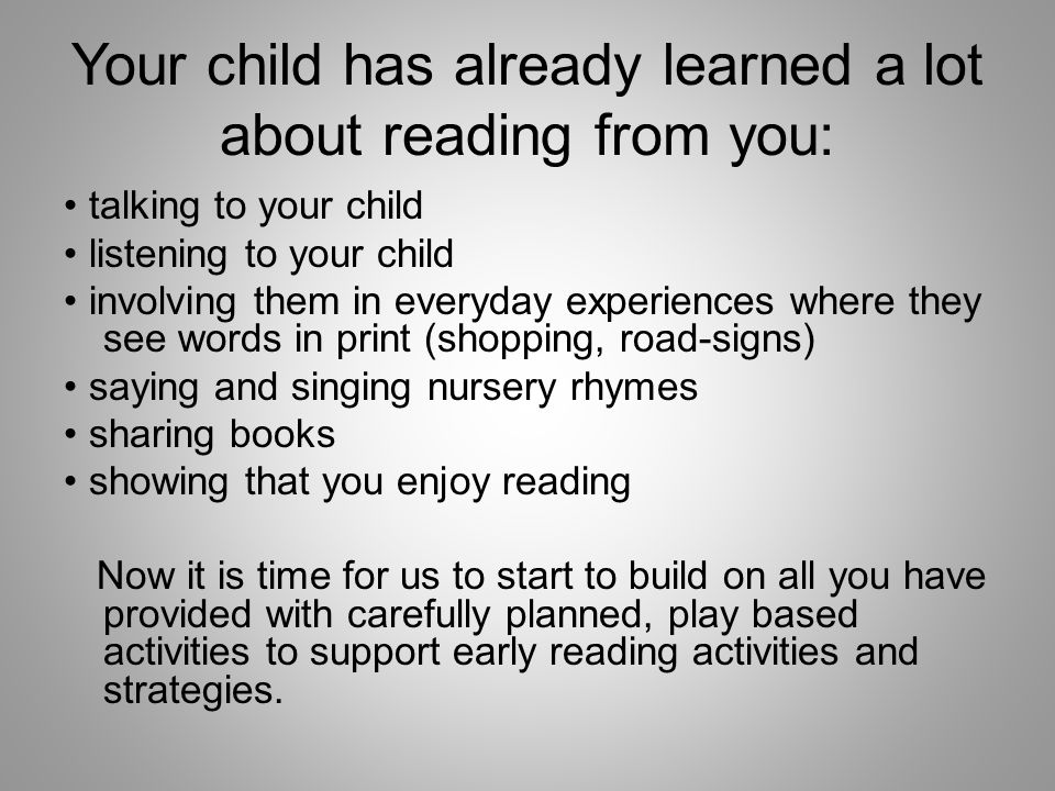 Your child has already learned a lot about reading from you: talking to your child listening to your child involving them in everyday experiences where they see words in print (shopping, road-signs) saying and singing nursery rhymes sharing books showing that you enjoy reading Now it is time for us to start to build on all you have provided with carefully planned, play based activities to support early reading activities and strategies.