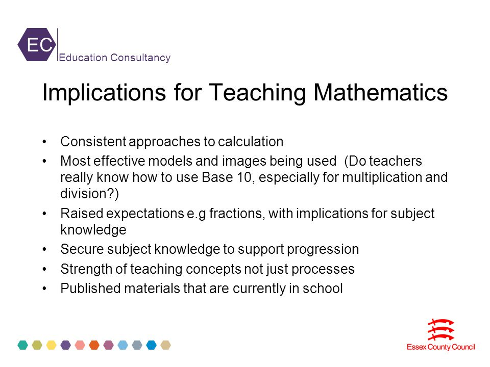 EC Education Consultancy Implications for Teaching Mathematics Consistent approaches to calculation Most effective models and images being used (Do teachers really know how to use Base 10, especially for multiplication and division ) Raised expectations e.g fractions, with implications for subject knowledge Secure subject knowledge to support progression Strength of teaching concepts not just processes Published materials that are currently in school