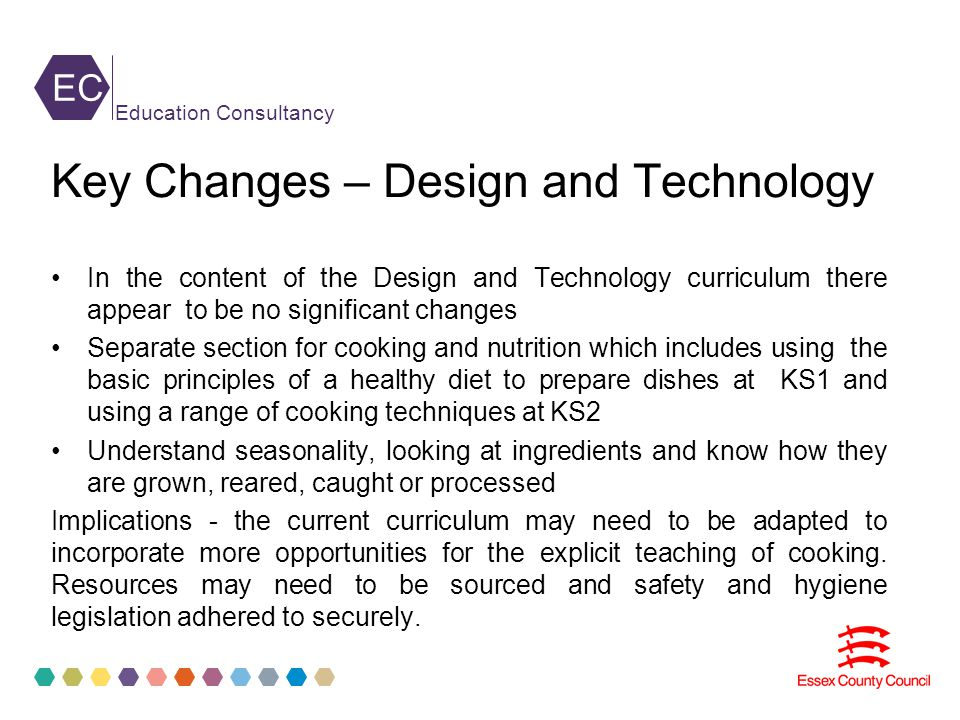 EC Education Consultancy Key Changes – Design and Technology In the content of the Design and Technology curriculum there appear to be no significant changes Separate section for cooking and nutrition which includes using the basic principles of a healthy diet to prepare dishes at KS1 and using a range of cooking techniques at KS2 Understand seasonality, looking at ingredients and know how they are grown, reared, caught or processed Implications - the current curriculum may need to be adapted to incorporate more opportunities for the explicit teaching of cooking.
