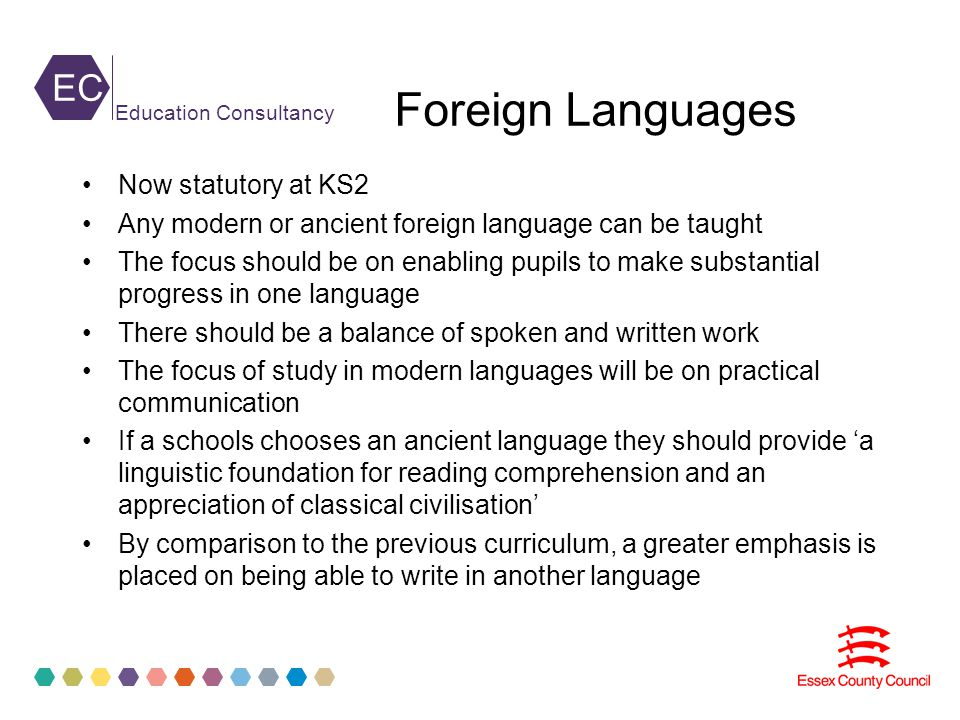 EC Education Consultancy Foreign Languages Now statutory at KS2 Any modern or ancient foreign language can be taught The focus should be on enabling pupils to make substantial progress in one language There should be a balance of spoken and written work The focus of study in modern languages will be on practical communication If a schools chooses an ancient language they should provide 'a linguistic foundation for reading comprehension and an appreciation of classical civilisation' By comparison to the previous curriculum, a greater emphasis is placed on being able to write in another language