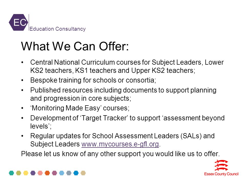 EC Education Consultancy What We Can Offer: Central National Curriculum courses for Subject Leaders, Lower KS2 teachers, KS1 teachers and Upper KS2 teachers; Bespoke training for schools or consortia; Published resources including documents to support planning and progression in core subjects; 'Monitoring Made Easy' courses; Development of 'Target Tracker' to support 'assessment beyond levels'; Regular updates for School Assessment Leaders (SALs) and Subject Leaders www.mycourses.e-gfl.org.www.mycourses.e-gfl.org Please let us know of any other support you would like us to offer.