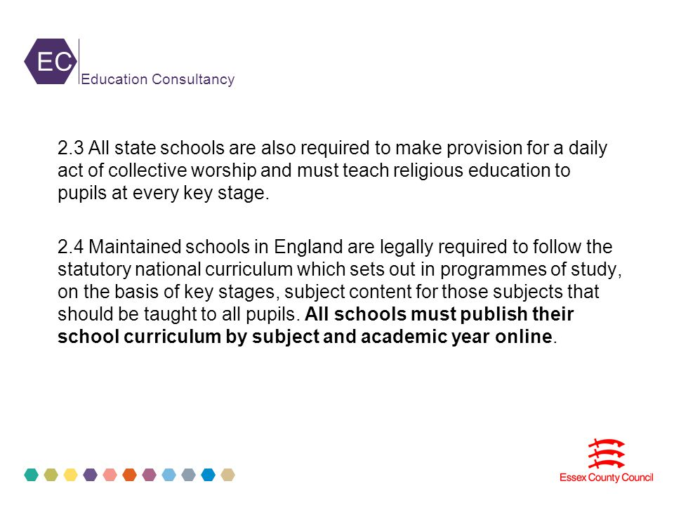 EC Education Consultancy 2.3 All state schools are also required to make provision for a daily act of collective worship and must teach religious education to pupils at every key stage.