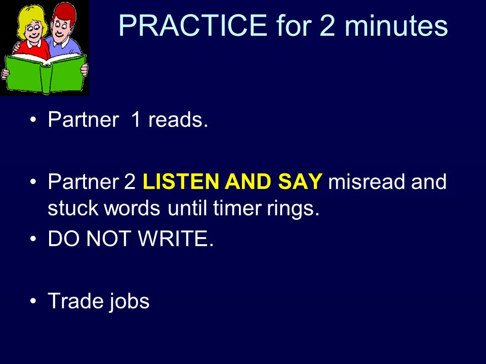 PRACTICE for 2 minutes Partner 1 reads. Partner 2 LISTEN AND SAY misread and stuck words until timer rings. DO NOT WRITE. Trade jobs