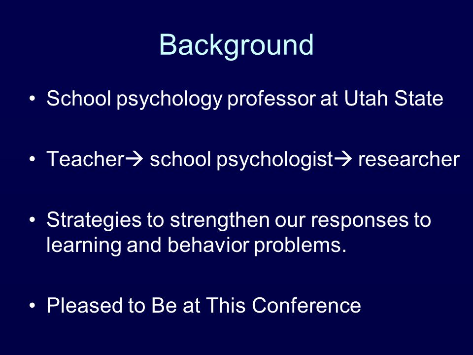 Background School psychology professor at Utah State Teacher  school psychologist  researcher Strategies to strengthen our responses to learning and behavior problems.