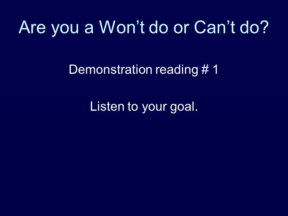 Are you a Won't do or Can't do? Demonstration reading # 1 Listen to your goal.