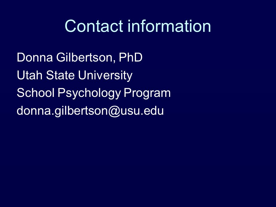Contact information Donna Gilbertson, PhD Utah State University School Psychology Program donna.gilbertson@usu.edu