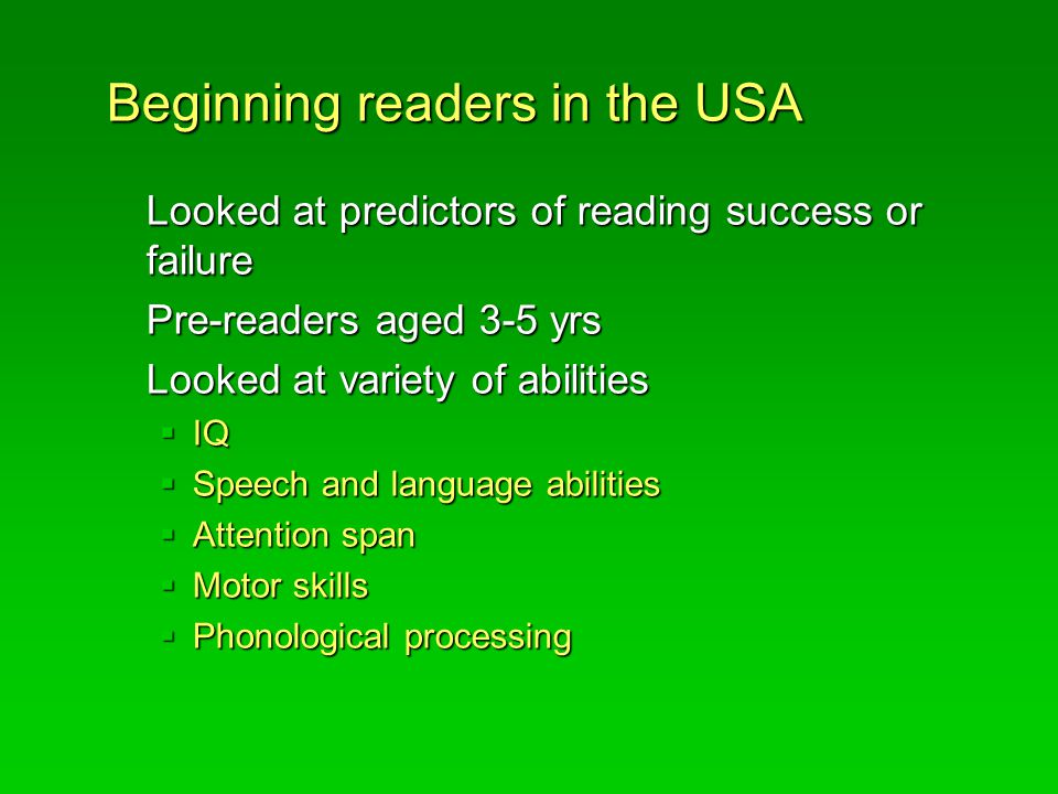 Beginning readers in the USA Looked at predictors of reading success or failure Pre-readers aged 3-5 yrs Looked at variety of abilities  IQ  Speech and language abilities  Attention span  Motor skills  Phonological processing