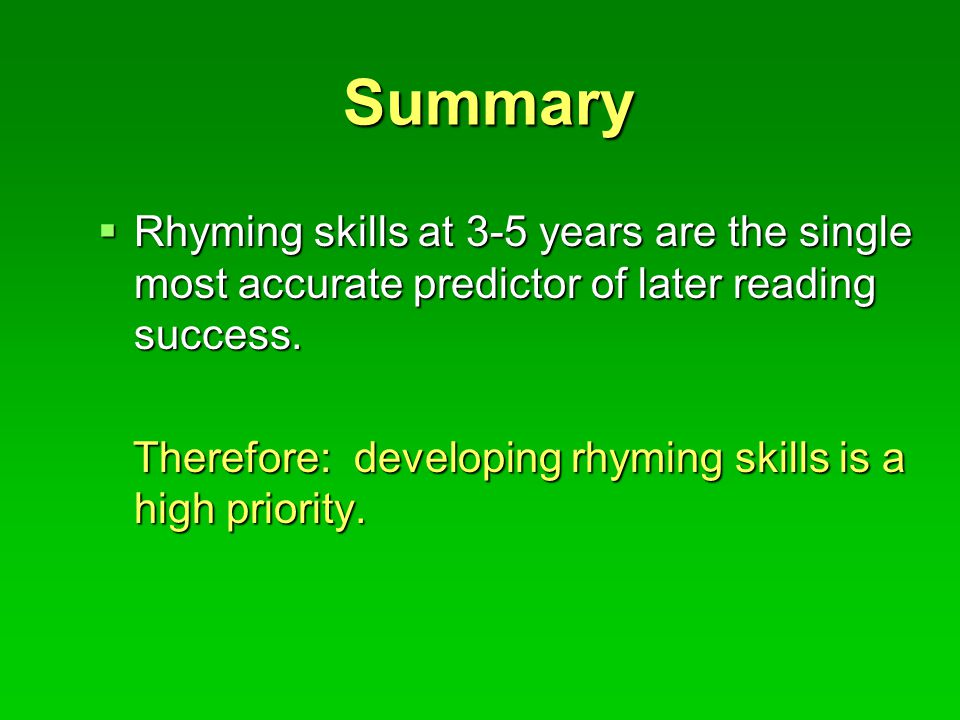 Summary  Rhyming skills at 3-5 years are the single most accurate predictor of later reading success.