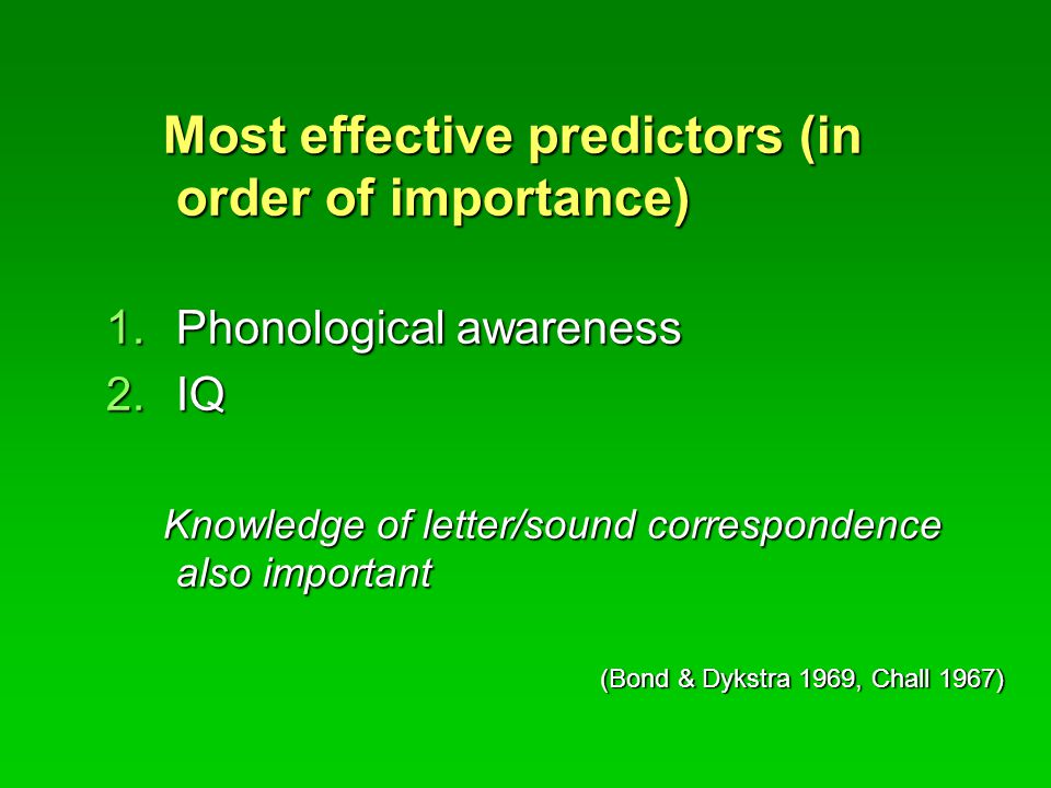 Most effective predictors (in order of importance) Most effective predictors (in order of importance) 1.Phonological awareness 2.IQ Knowledge of letter/sound correspondence also important Knowledge of letter/sound correspondence also important (Bond & Dykstra 1969, Chall 1967)